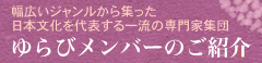 幅広いジャンルから集った日本文化を代表する一流の専門家集団・ゆらびメンバーのご紹介
